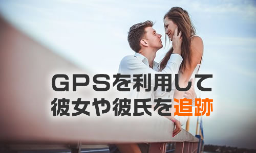GPSで彼氏や彼女を追跡する